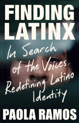 Finding Latinx: In Search of the Voices Redefining Latino Identity